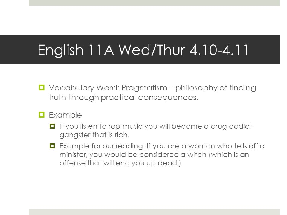 English 11A Wed/Thur 4.10-4.11 Vocabulary Word: Pragmatism – philosophy of finding truth through practical consequences.