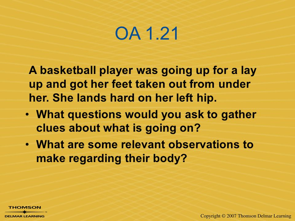 OA 1.21 A basketball player was going up for a lay up and got her feet taken out from under her. She lands hard on her left hip.