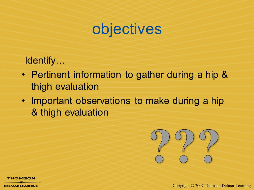 objectives Identify… Pertinent information to gather during a hip & thigh evaluation.