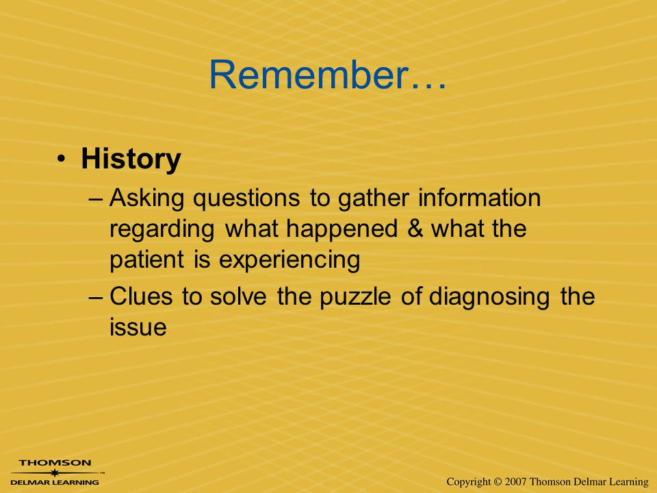 Remember… History. Asking questions to gather information regarding what happened & what the patient is experiencing.