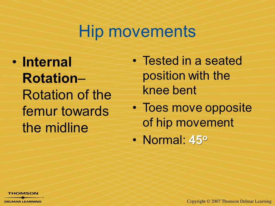 Hip movements Internal Rotation– Rotation of the femur towards the midline. Tested in a seated position with the knee bent.