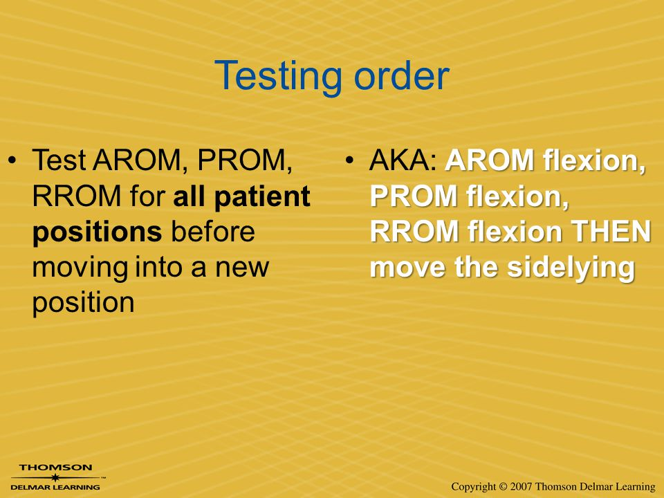 Testing order Test AROM, PROM, RROM for all patient positions before moving into a new position.