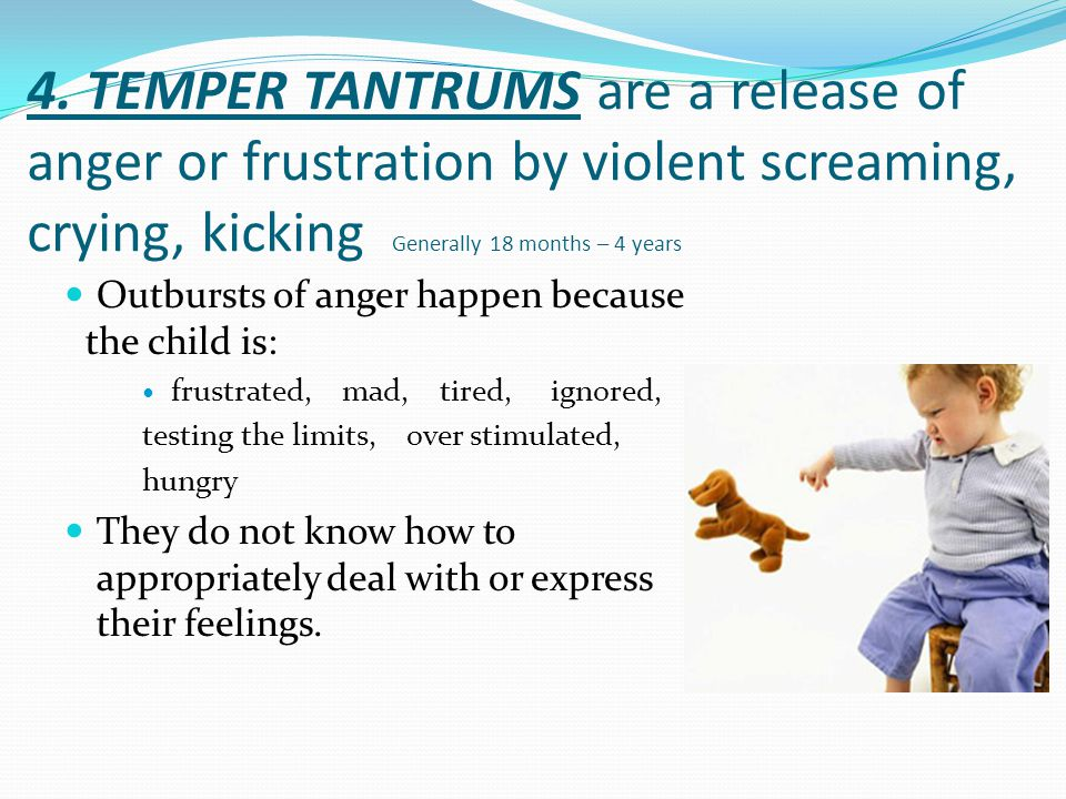 4. TEMPER TANTRUMS are a release of anger or frustration by violent screaming, crying, kicking Generally 18 months – 4 years