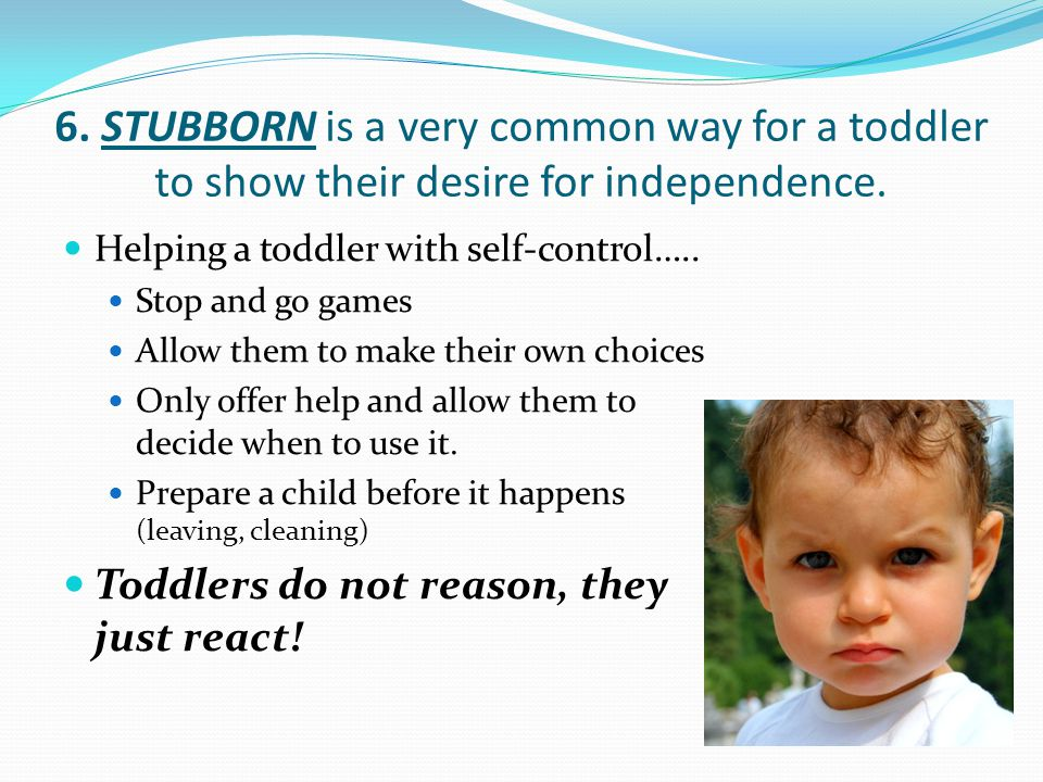 6. STUBBORN is a very common way for a toddler to show their desire for independence.