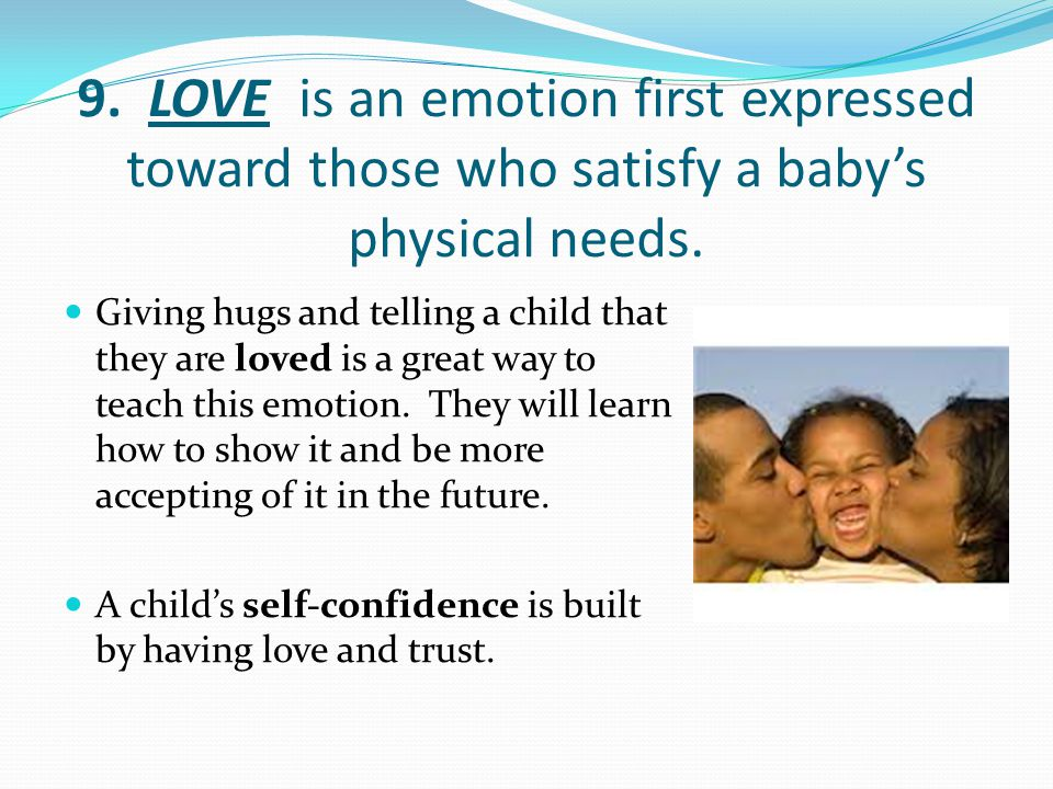 9. LOVE is an emotion first expressed toward those who satisfy a baby's physical needs.