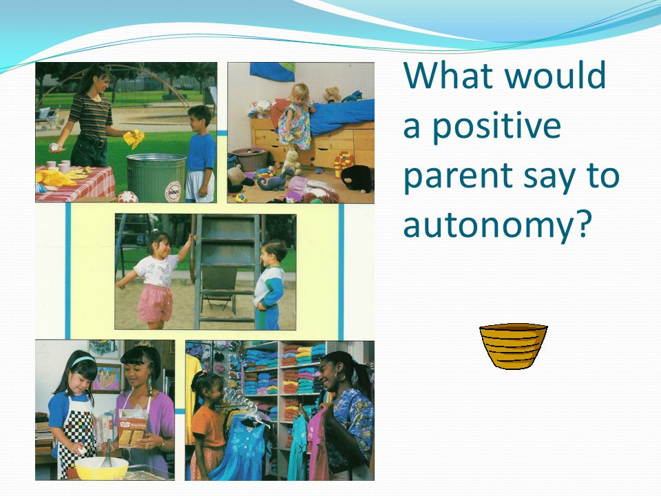 What would a positive parent say to autonomy