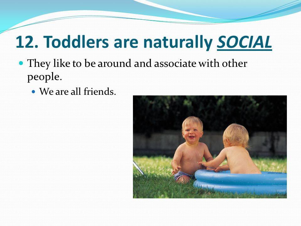 12. Toddlers are naturally SOCIAL
