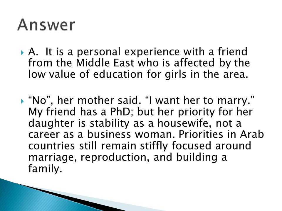 Answer A. It is a personal experience with a friend from the Middle East who is affected by the low value of education for girls in the area.
