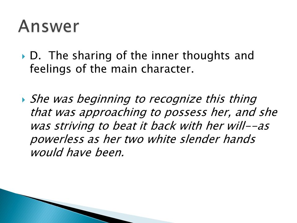 Answer D. The sharing of the inner thoughts and feelings of the main character.