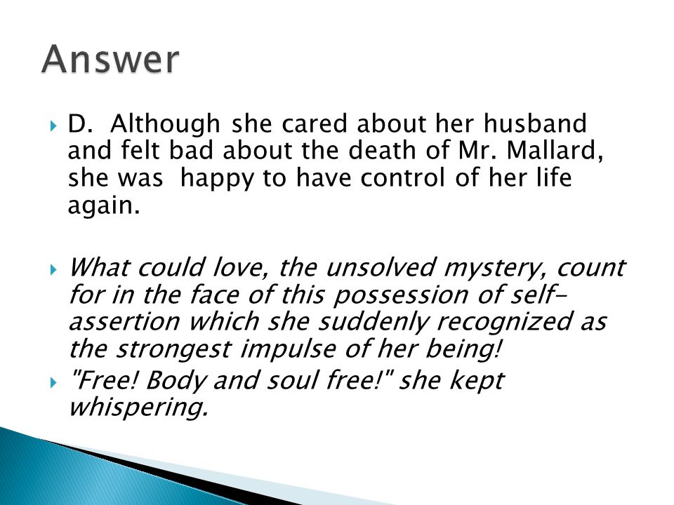 Answer D. Although she cared about her husband and felt bad about the death of Mr. Mallard, she was happy to have control of her life again.