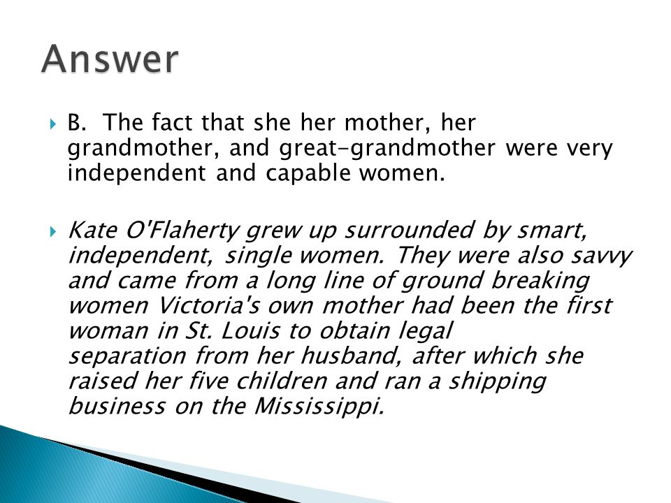 Answer B. The fact that she her mother, her grandmother, and great-grandmother were very independent and capable women.