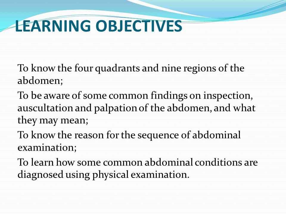 LEARNING OBJECTIVES To know the four quadrants and nine regions of the abdomen;