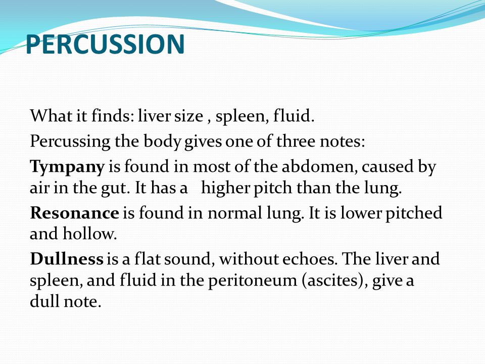 PERCUSSION What it finds: liver size , spleen, fluid.