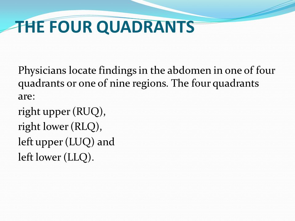 THE FOUR QUADRANTS Physicians locate findings in the abdomen in one of four quadrants or one of nine regions. The four quadrants are: