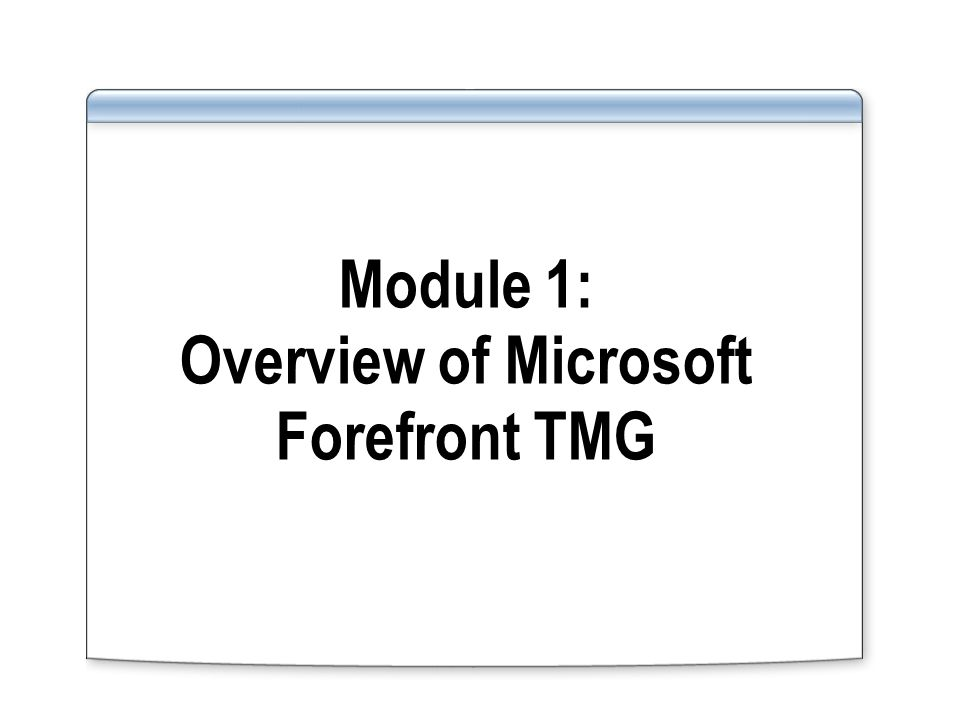 Module 1: Overview of Microsoft Forefront TMG