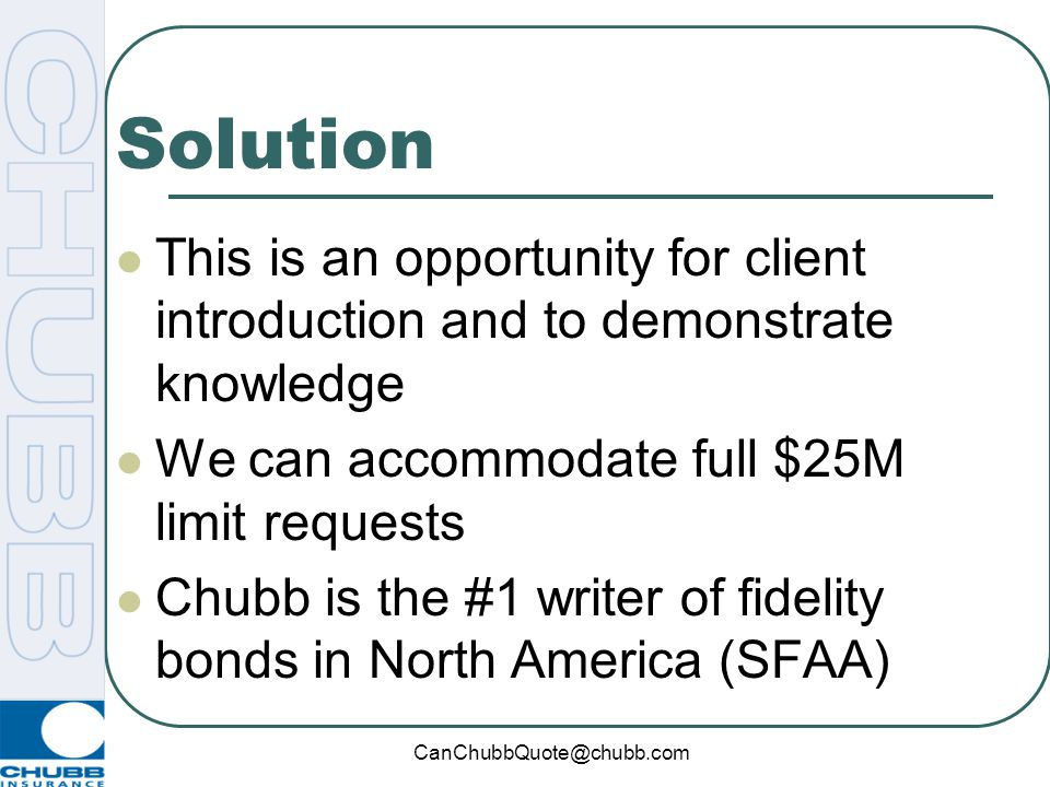 Solution This is an opportunity for client introduction and to demonstrate knowledge. We can accommodate full $25M limit requests.
