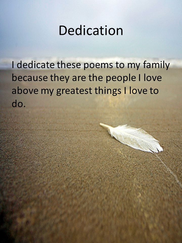 Dedication I dedicate these poems to my family because they are the people I love above my greatest things I love to do.