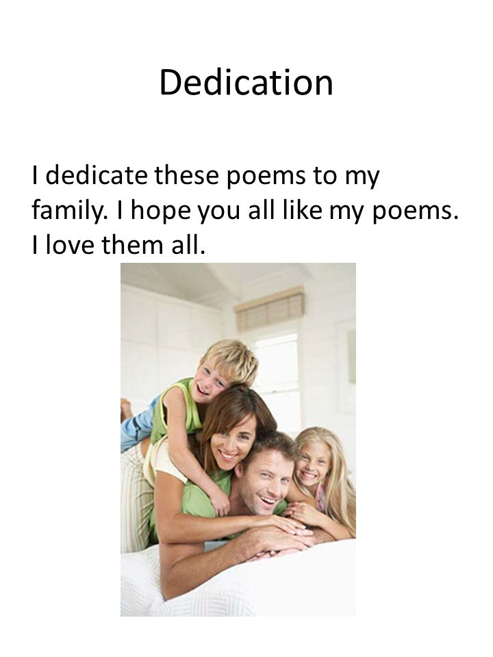 Dedication I dedicate these poems to my family. I hope you all like my poems. I love them all.