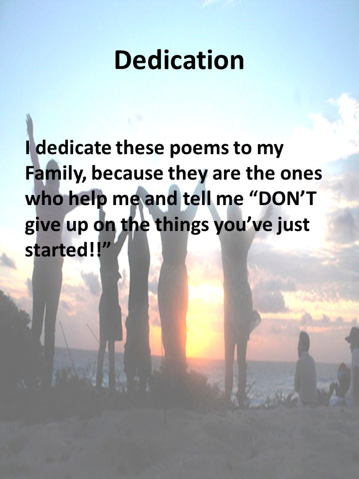Dedication I dedicate these poems to my Family, because they are the ones who help me and tell me DON'T give up on the things you've just started!!