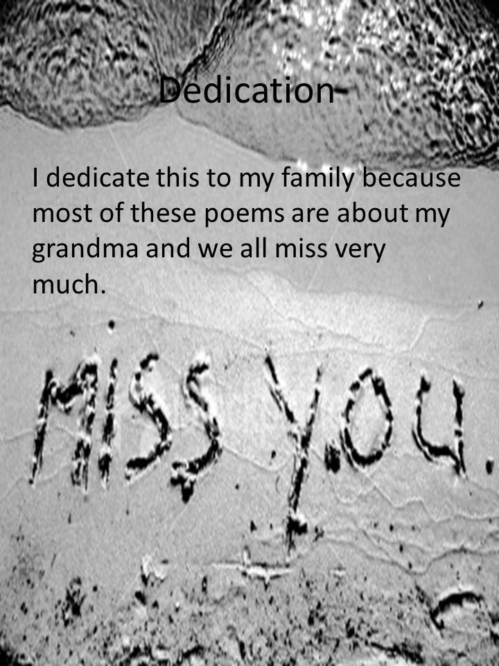 Dedication I dedicate this to my family because most of these poems are about my grandma and we all miss very much.