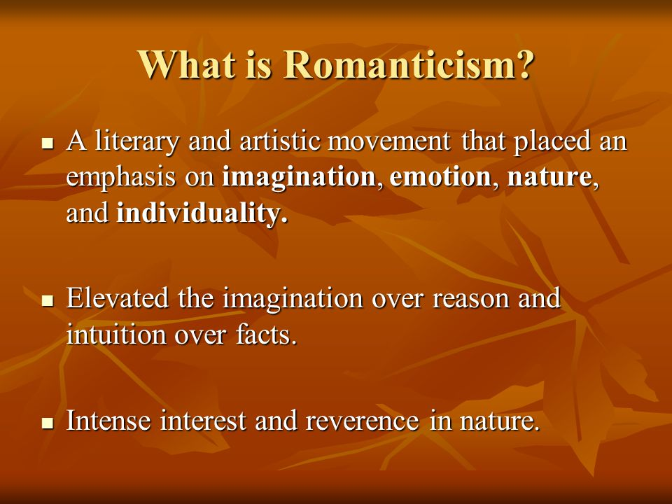 What is Romanticism A literary and artistic movement that placed an emphasis on imagination, emotion, nature, and individuality.