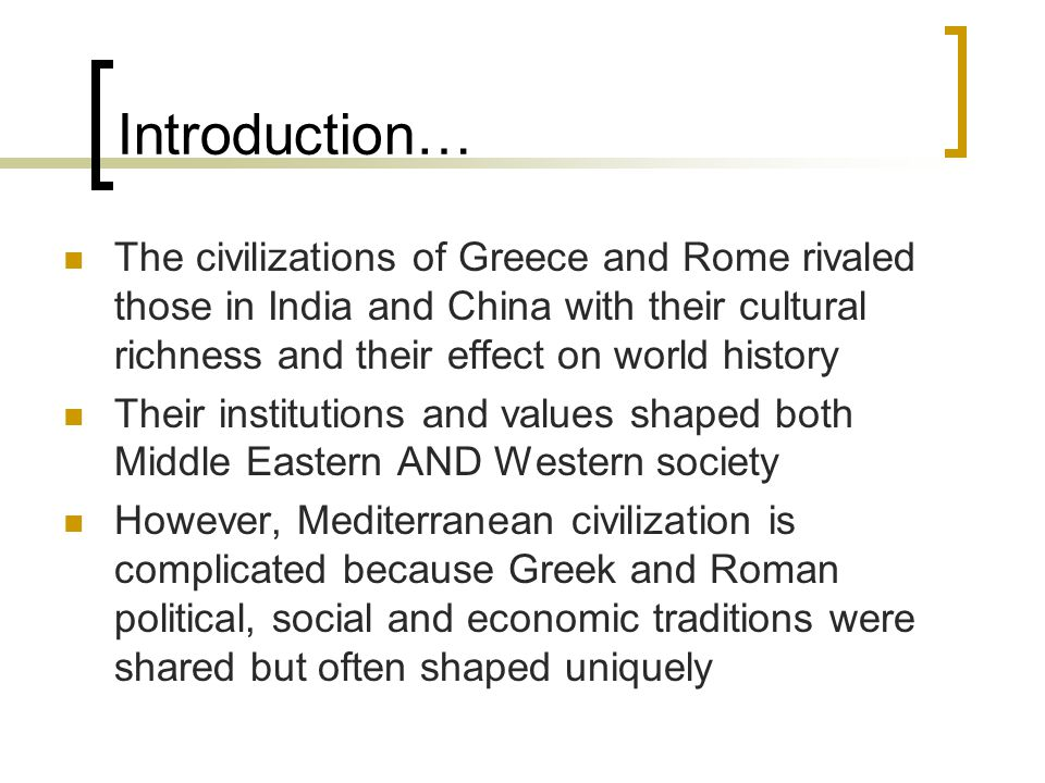 Introduction… The civilizations of Greece and Rome rivaled those in India and China with their cultural richness and their effect on world history.