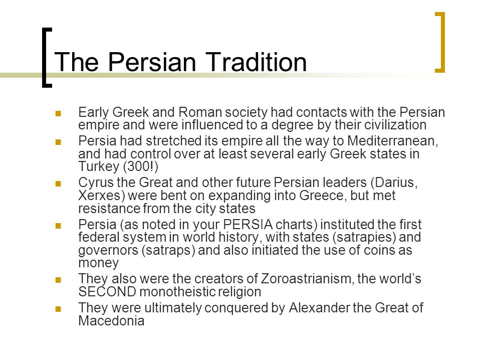 The Persian Tradition Early Greek and Roman society had contacts with the Persian empire and were influenced to a degree by their civilization.