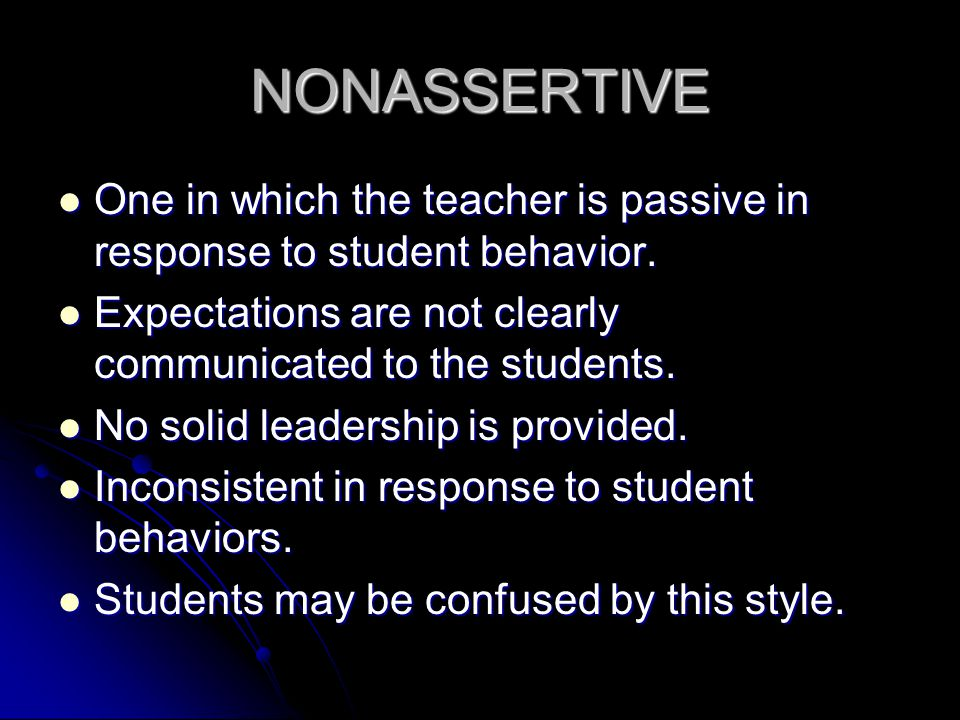 NONASSERTIVE One in which the teacher is passive in response to student behavior. Expectations are not clearly communicated to the students.