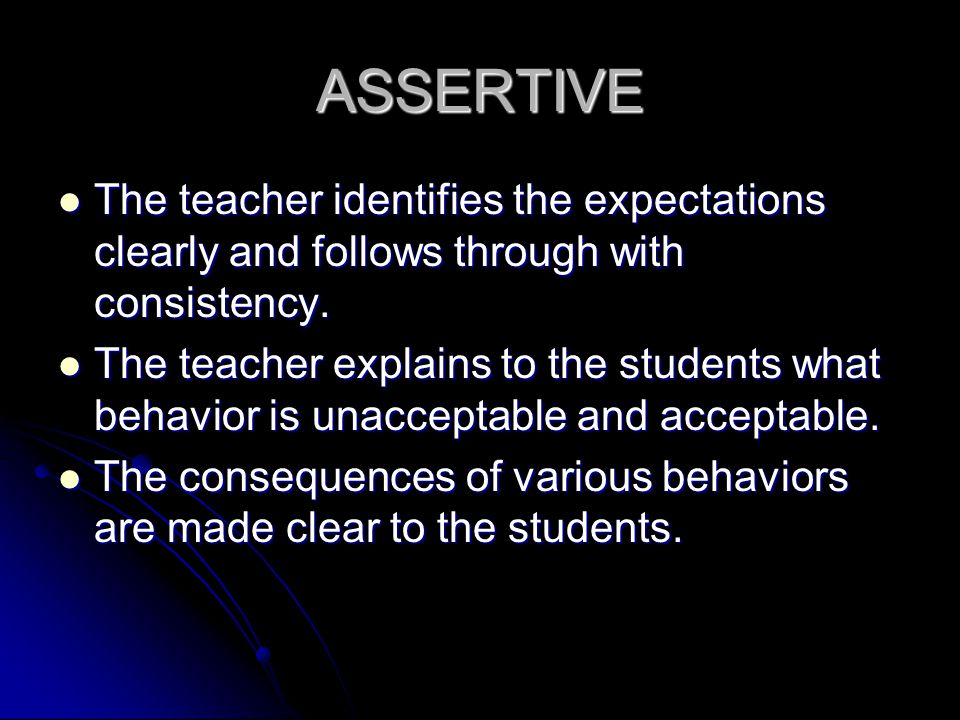 ASSERTIVE The teacher identifies the expectations clearly and follows through with consistency.