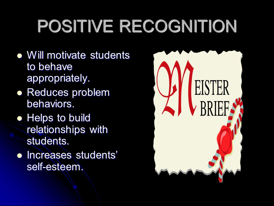 POSITIVE RECOGNITION Will motivate students to behave appropriately.