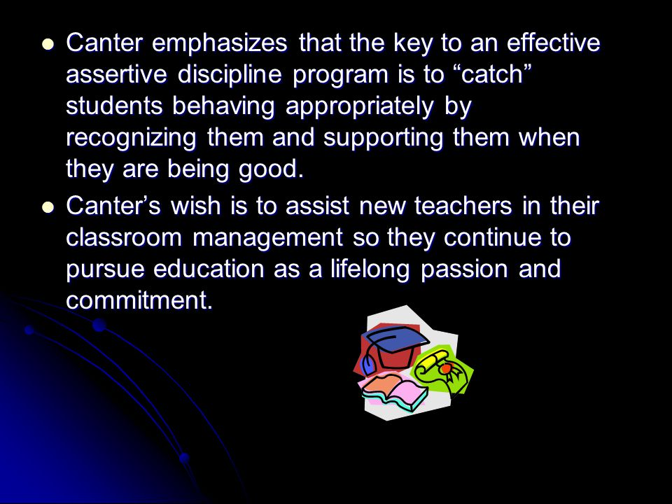 Canter emphasizes that the key to an effective assertive discipline program is to catch students behaving appropriately by recognizing them and supporting them when they are being good.