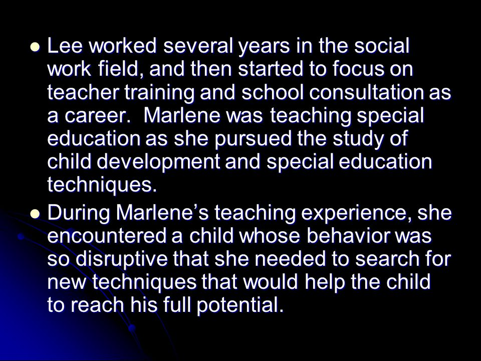 Lee worked several years in the social work field, and then started to focus on teacher training and school consultation as a career. Marlene was teaching special education as she pursued the study of child development and special education techniques.