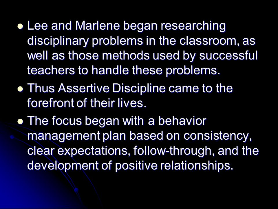 Lee and Marlene began researching disciplinary problems in the classroom, as well as those methods used by successful teachers to handle these problems.