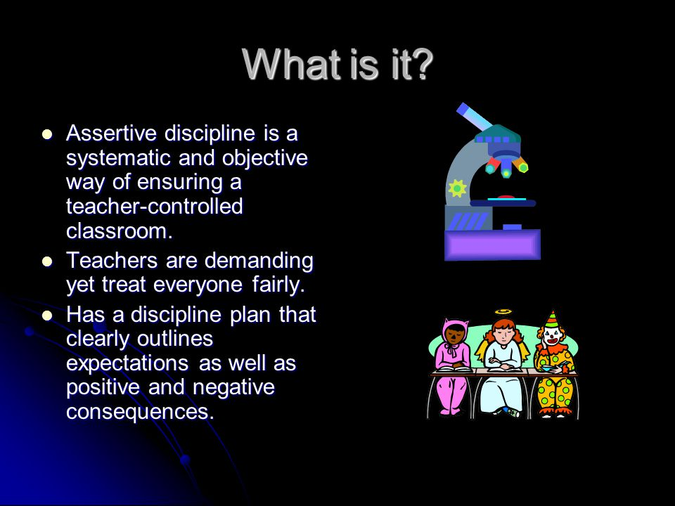 What is it Assertive discipline is a systematic and objective way of ensuring a teacher-controlled classroom.