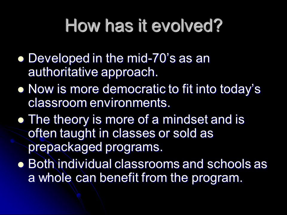 How has it evolved Developed in the mid-70's as an authoritative approach. Now is more democratic to fit into today's classroom environments.