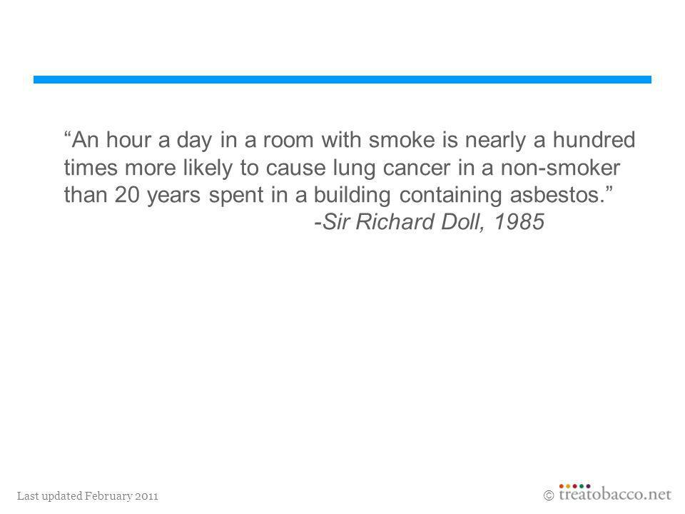 An hour a day in a room with smoke is nearly a hundred times more likely to cause lung cancer in a non-smoker than 20 years spent in a building containing asbestos. -Sir Richard Doll, 1985