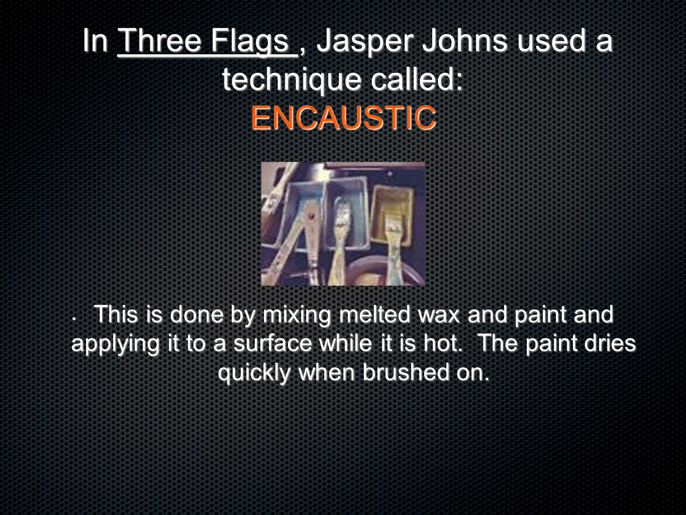 In Three Flags , Jasper Johns used a technique called: ENCAUSTIC