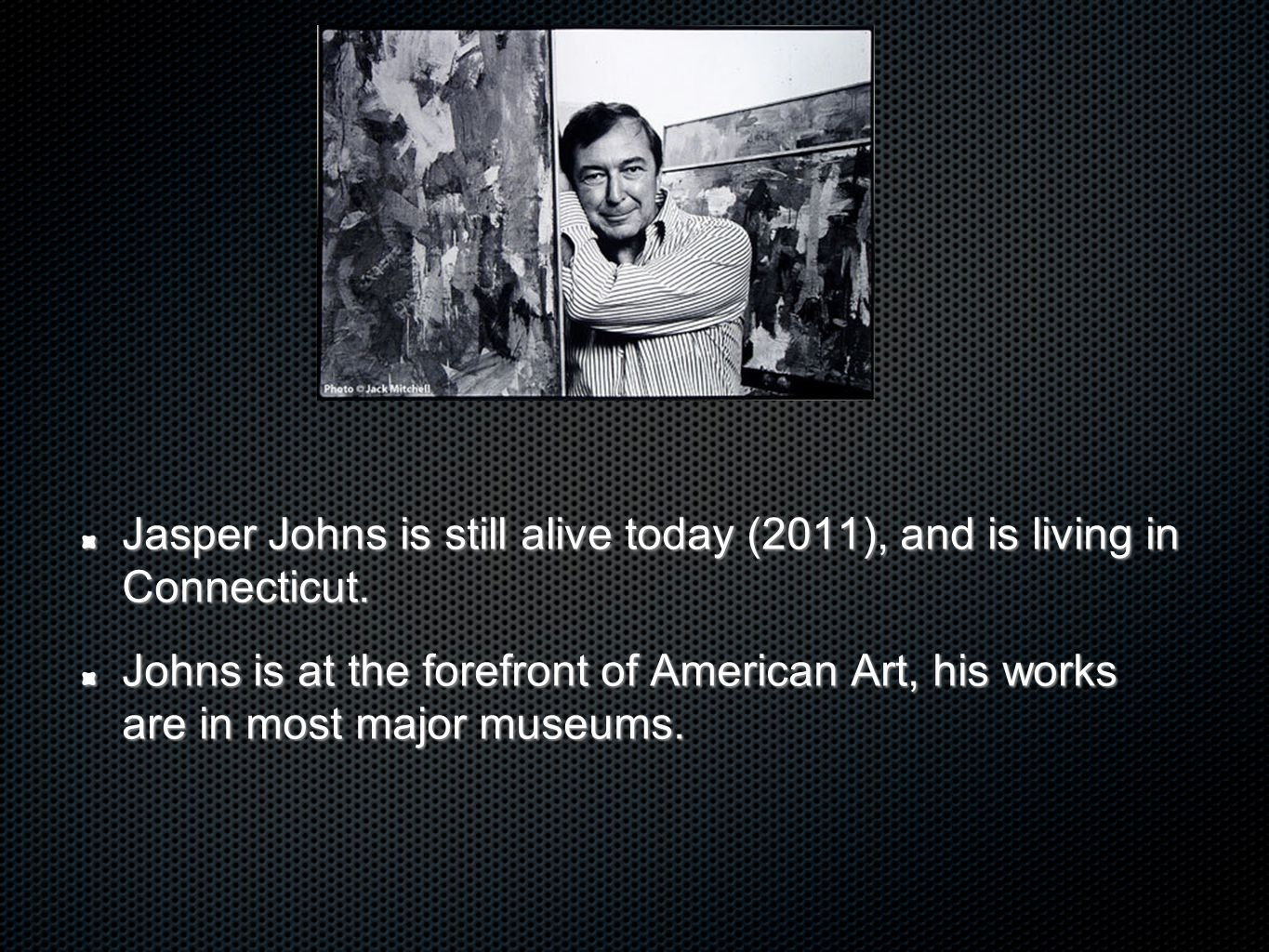 Jasper Johns is still alive today (2011), and is living in Connecticut.