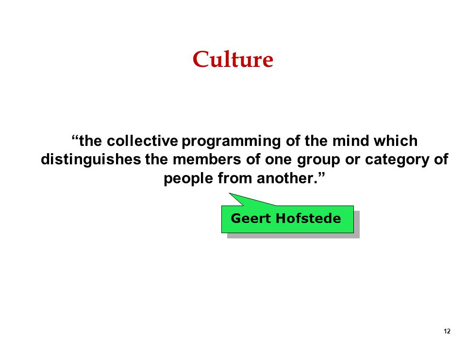 Culture the collective programming of the mind which distinguishes the members of one group or category of people from another.