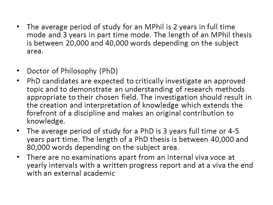 The average period of study for an MPhil is 2 years in full time mode and 3 years in part time mode. The length of an MPhil thesis is between 20,000 and 40,000 words depending on the subject area.