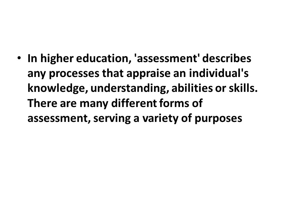 In higher education, assessment describes any processes that appraise an individual s knowledge, understanding, abilities or skills.