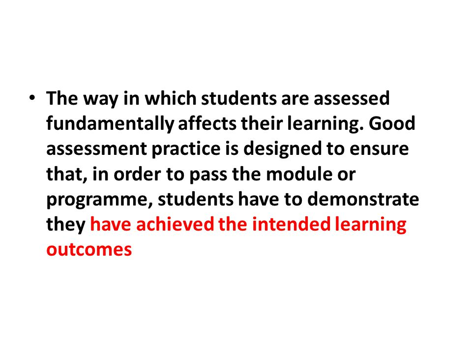 The way in which students are assessed fundamentally affects their learning.