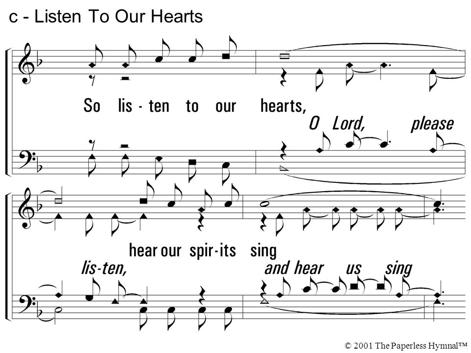 c - Listen To Our Hearts So listen to our hearts, hear our spirits sing. A song of praise that flows from those You have redeemed.