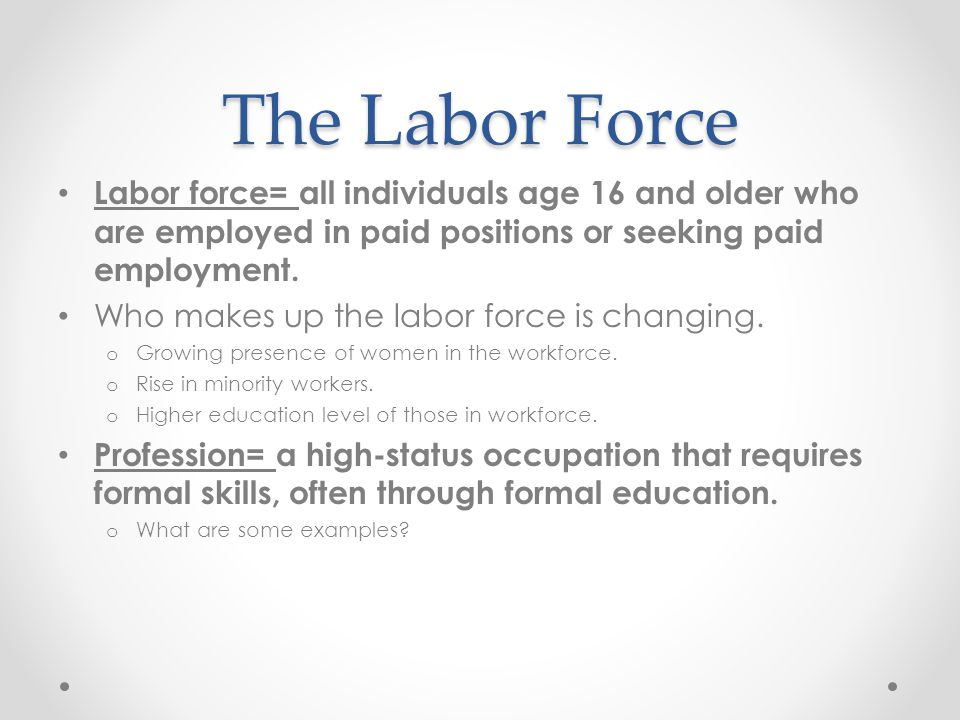 The Labor Force Labor force= all individuals age 16 and older who are employed in paid positions or seeking paid employment.