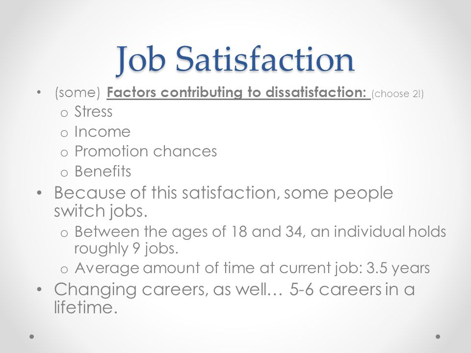 Job Satisfaction (some) Factors contributing to dissatisfaction: (choose 2!) Stress. Income. Promotion chances.