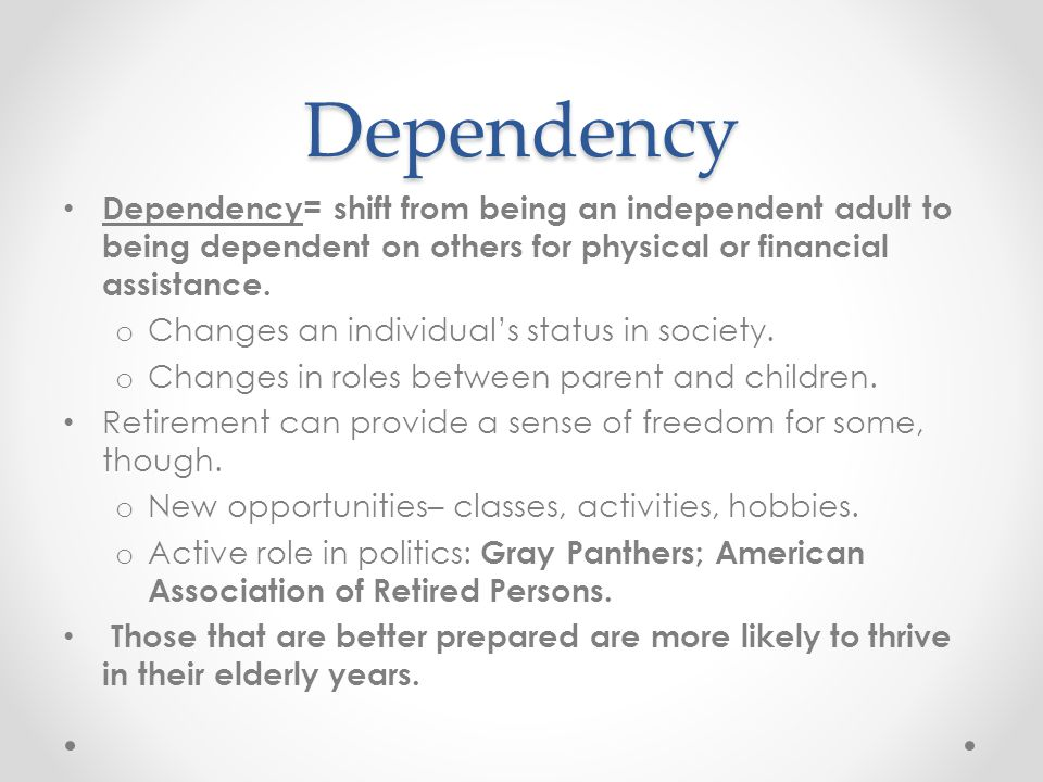 Dependency Dependency= shift from being an independent adult to being dependent on others for physical or financial assistance.