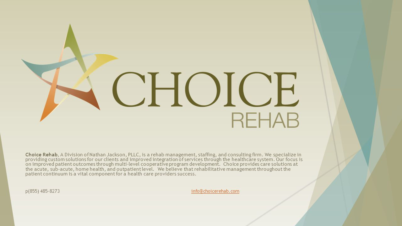 Choice Rehab, A Division of Nathan Jackson, PLLC, is a rehab management, staffing, and consulting firm. We specialize in providing custom solutions for our clients and improved integration of services through the healthcare system. Our focus is on improved patient outcomes through multi-level cooperative program development. Choice provides care solutions at the acute, sub-acute, home health, and outpatient level. We believe that rehabilitative management throughout the patient continuum is a vital component for a health care providers success.
