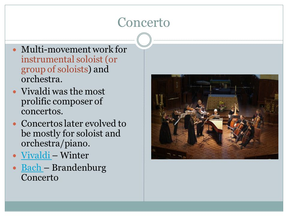 Concerto Multi-movement work for instrumental soloist (or group of soloists) and orchestra. Vivaldi was the most prolific composer of concertos.
