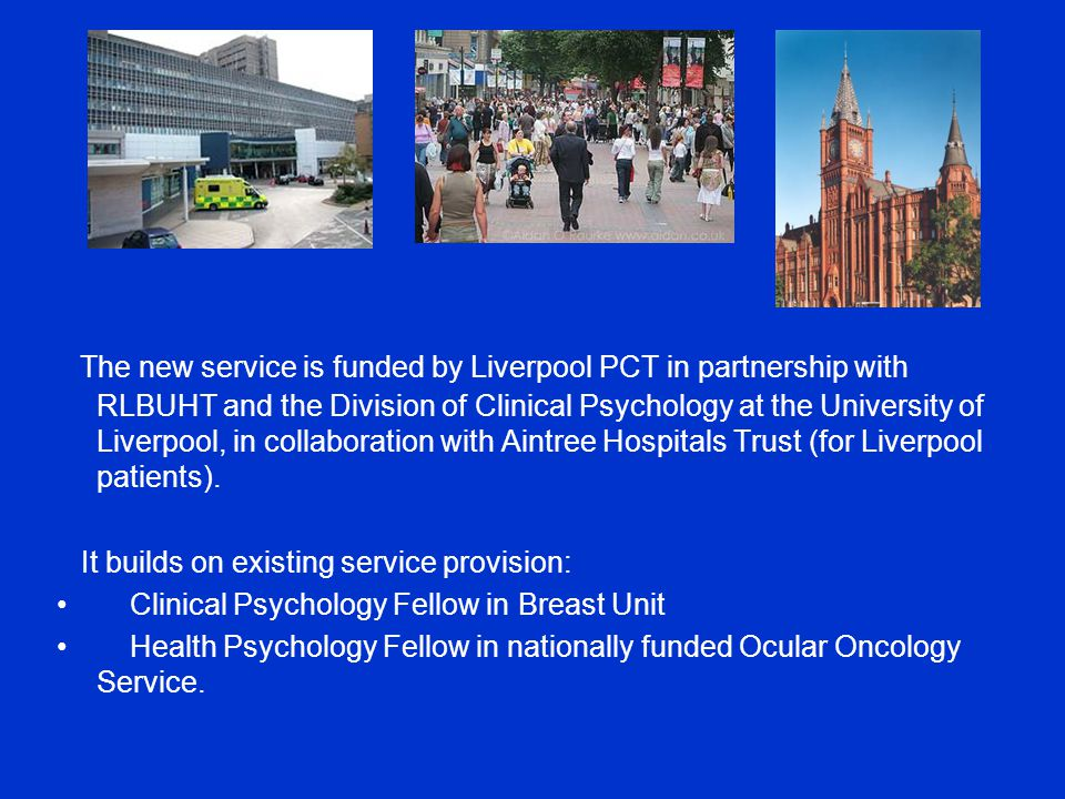 The new service is funded by Liverpool PCT in partnership with RLBUHT and the Division of Clinical Psychology at the University of Liverpool, in collaboration with Aintree Hospitals Trust (for Liverpool patients).