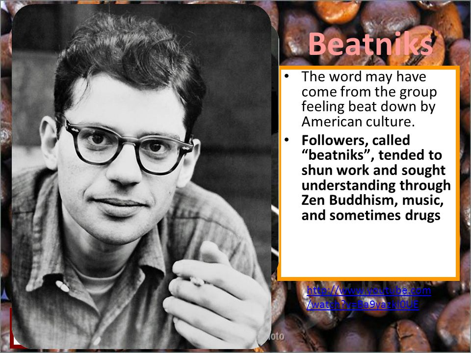 Beatniks The word may have come from the group feeling beat down by American culture.